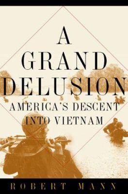 A grand delusion : America's descent into Vietnam