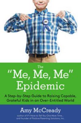 """The """"me, me, me"""" epidemic : a step-by-step guide to raising capable, grateful kids in an over-entitled world"""