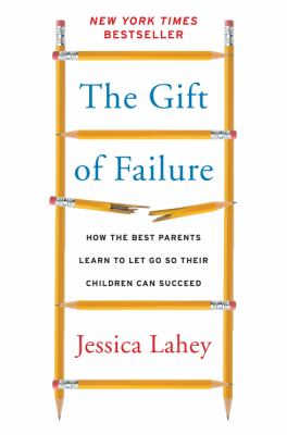 The gift of failure : how the best parents learn to let go so their children can succeed