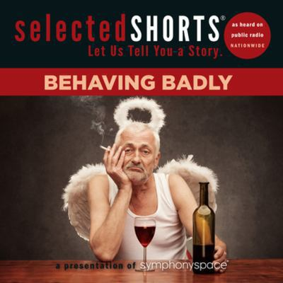 Selected shorts : let us tell you a story : Behaving badly (AUDIOBOOK)
