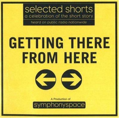 Selected shorts: a celebration of the short story Getting there from here (AUDIOBOOK)