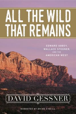 All the wild that remains : Edward Abbey, Wallace Stegner, and the American west (AUDIOBOOK)