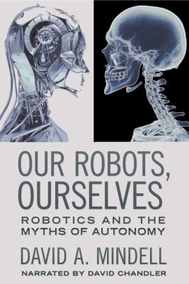 Our robots, ourselves : robotics and the myth of autonomy (AUDIOBOOK)