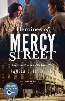 Heroines of Mercy Street : the real nurses of the Civil War