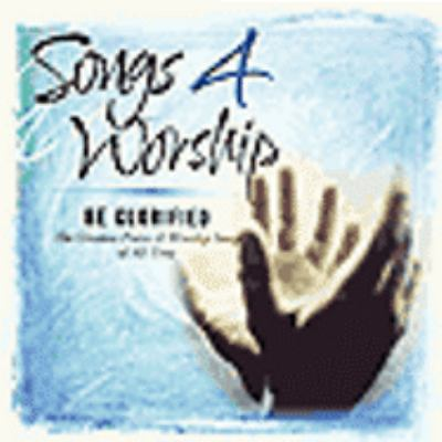 Songs 4 worship : Be glorified [the greatest praise & worship songs of all time]