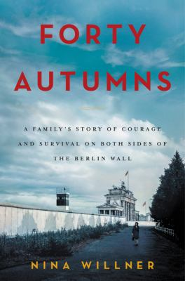 Forty autumns : a family's story of courage and survival on both sides of the Berlin Wall