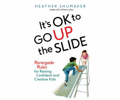 It's OK to go up the slide : renegade rules for raising confident and creative kids (AUDIOBOOK)