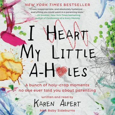 I heart my little a-holes: a bunch of holy-crap moments no one ever told you about parenting (AUDIOBOOK)