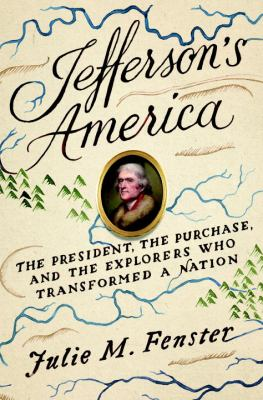 Jefferson's America : the President, the purchase, and the explorers who transformed a nation