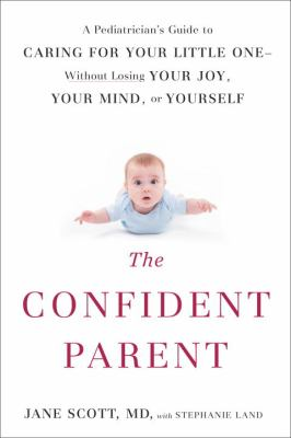 The confident parent : a pediatrician's guide to caring for your little one -- without losing your joy, your mind, or yourself