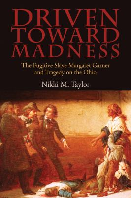 Driven toward madness : the fugitive slave Margaret Garner and tragedy on the Ohio