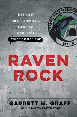 Raven Rock : the story of the U.S. Government's secret plan to save itself-while the rest of us die
