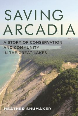 Saving Arcadia : a story of conservation and community in the Great Lakes