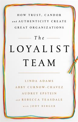 The loyalist team : how trust, candor, and authenticity create great organizations