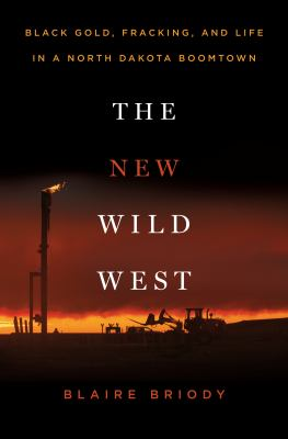 The new wild west : black gold, fracking, and life in a North Dakota boomtown
