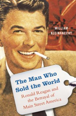 Man who sold the world : Ronald Reagan and the betrayal of Main Street America