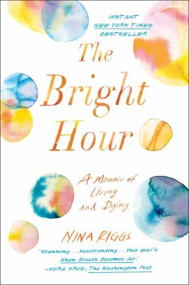 Bright hour : a memoir of living and dying