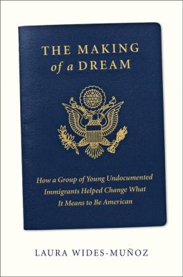 The making of a dream : how a group of young undocumented immigrants helped change what it means to be American