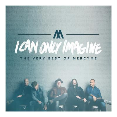 I can only imagine : the very best of MercyMe.