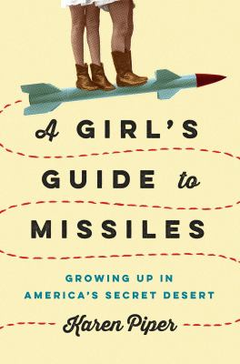 A girl's guide to missiles : growing up in America's secret desert