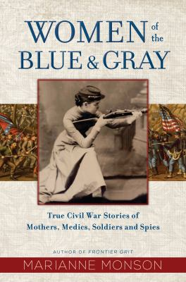 Women of the blue & gray : true Civil War stories of mothers, medics, soldiers, and spies