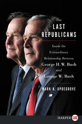 The last Republicans : inside the extraordinary relationship between George H.W. Bush and George W. Bush (LARGE PRINT)