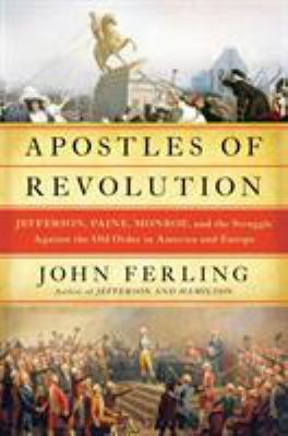 Apostles of revolution : Jefferson, Paine, Monroe, and the struggle against the old order in America and Europe