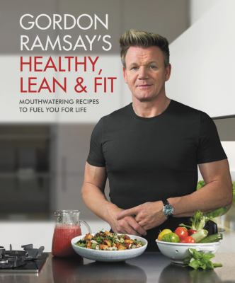 Gordon Ramsay's healthy, lean & fit : mouthwatering recipes to fuel you for life