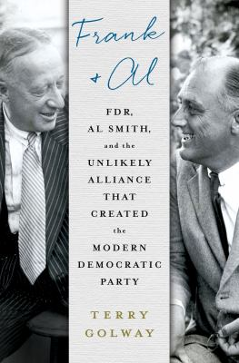 Frank and Al : FDR, Al Smith, and the unlikely alliance that created the modern Democratic Party
