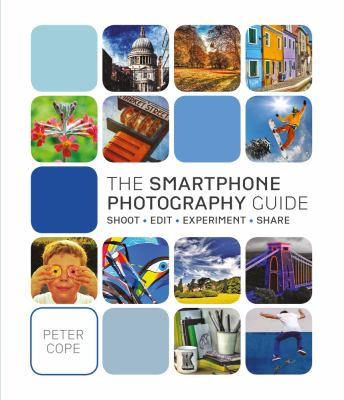 The smartphone photography guide : shoot, edit, experiment, share
