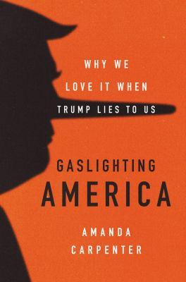 Gaslighting America : why we love it when Trump lies to us