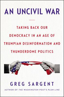An uncivil war : taking back our democracy in an age of Trumpian disinformation and thunderdome politics