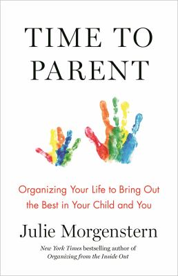 Time to parent : organizing your life to bring out the best in your child and you