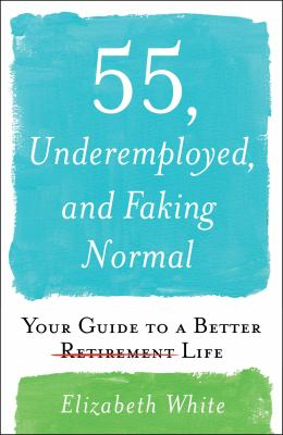 55, underemployed, and faking normal : your guide to a better life