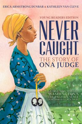 Never caught, the story of Ona Judge : George and Martha Washington's courageous slave who dared to run away
