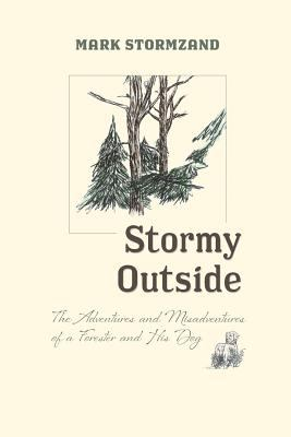Stormy outside : the adventures and misadventures of a forester and his dog