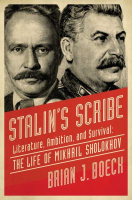 Stalin's scribe : literature, ambition, and survival : the life of Mikhail Sholokhov