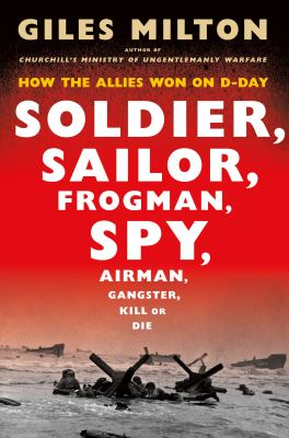 Soldier, sailor, frogman, spy, airman, gangster, kill or die : how the Allies won on D-Day