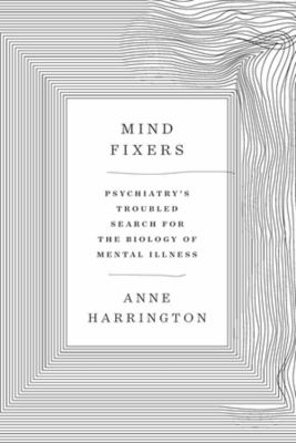 Mind fixers : psychiatry's troubled search for the biology of mental illness