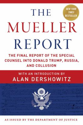 The Mueller report : the final report of the Special Counsel into Donald Trump, Russia, and collusion, with an introduction by Alan Dershowitz ; as issued by the Department of Justice.