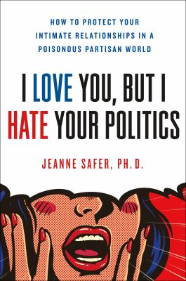 I love you but I hate your politics : how to protect your intimate relationships in a poisonous partisan world