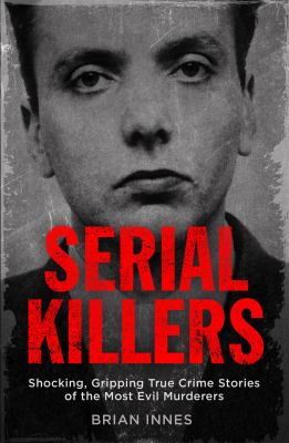 Serial killers : shocking, gripping true crime stories of the most evil murders