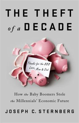 The theft of a decade : how the baby boomers stole the millennials' economic future