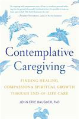 Contemplative caregiving : finding healing, compassion, and spiritual growth through end-of-life care