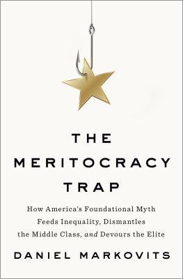 The Meritocracy trap : how America's foundational myth feeds inequality, dismantles the middle class, and devours the elite