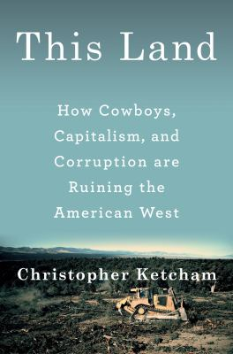 This land : how cowboys, capitalism, and corruption are ruining the American West