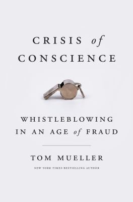 Crisis of conscience : whistleblowing in an age of fraud