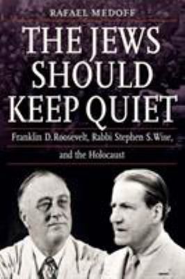 The Jews should keep quiet : Franklin D. Roosevelt, Rabbi Stephen S. Wise, and the Holocaust