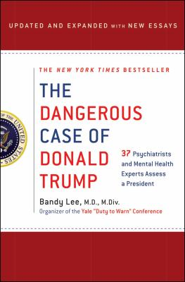 The dangerous case of Donald Trump : 37 psychiatrists and mental health experts assess a president
