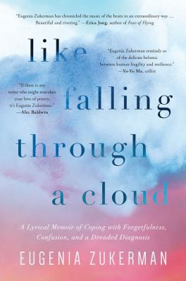Like falling through a cloud : a lyrical memoir of coping with forgetfulness, confusion, and a dreaded diagnosis